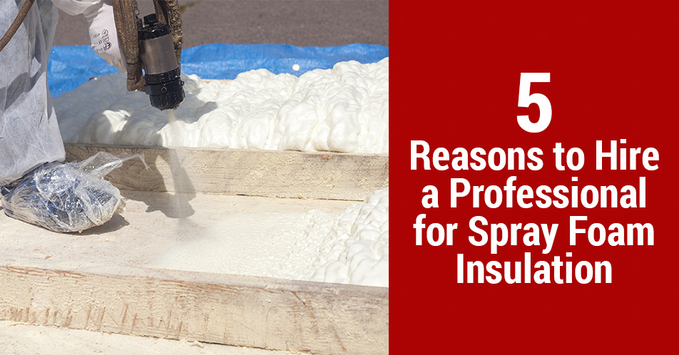 5 Reasons to Hire a Professional for Spray Foam Insulation