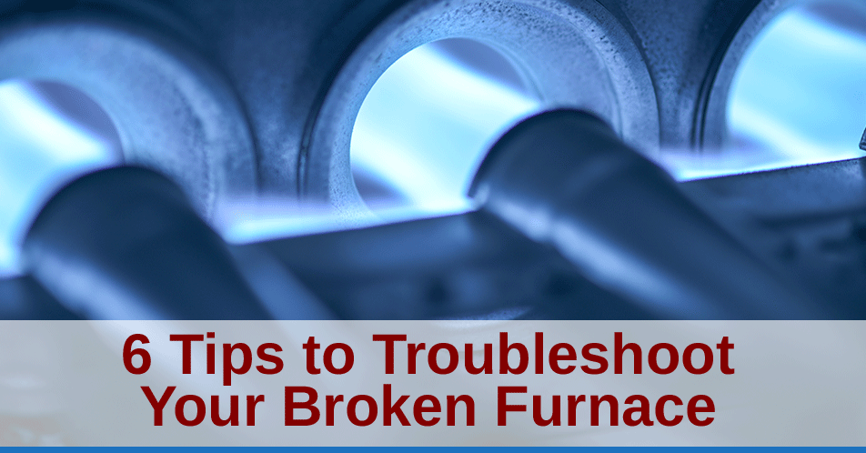 6 Tips to Troubleshoot Your Broken Furnace