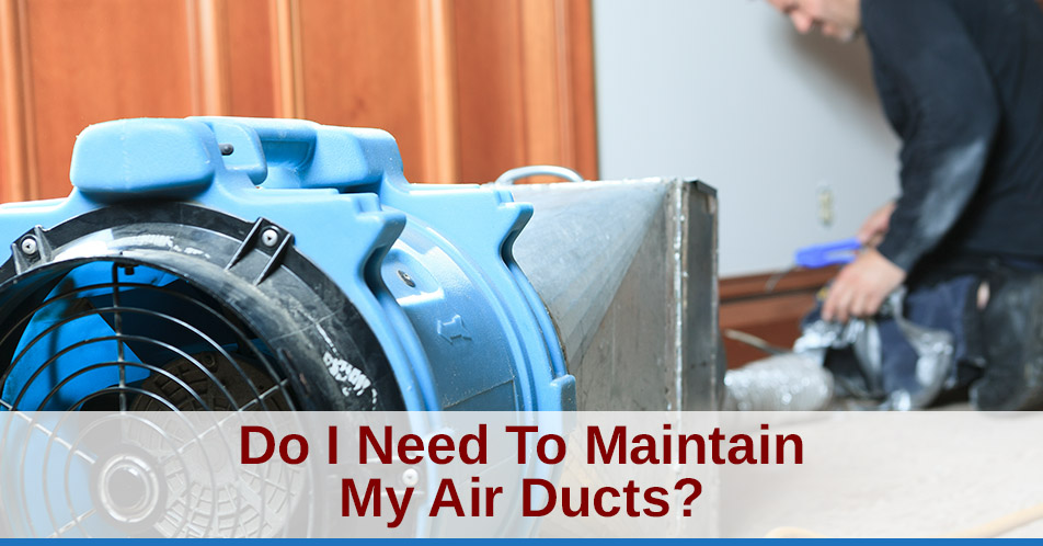 Do I Need To Maintain My Air Ducts?