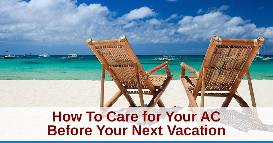 How To Care for Your AC Before Your Next Vacation