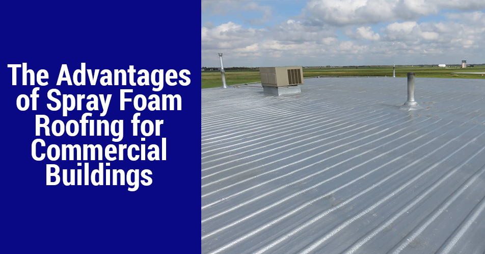 The Advantages of Spray Foam Roofing for Commercial Buildings
